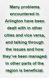 Many problems encountered in Arlington have been dealt with in other cities and vice versa, and talking through the issues and how they've been managed in other parts of the region is beneficial.